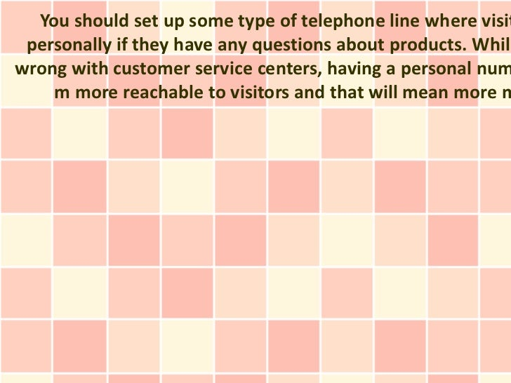 You should set up some type of telephone line where visit personally if they have any questions about products. Whilewrong...