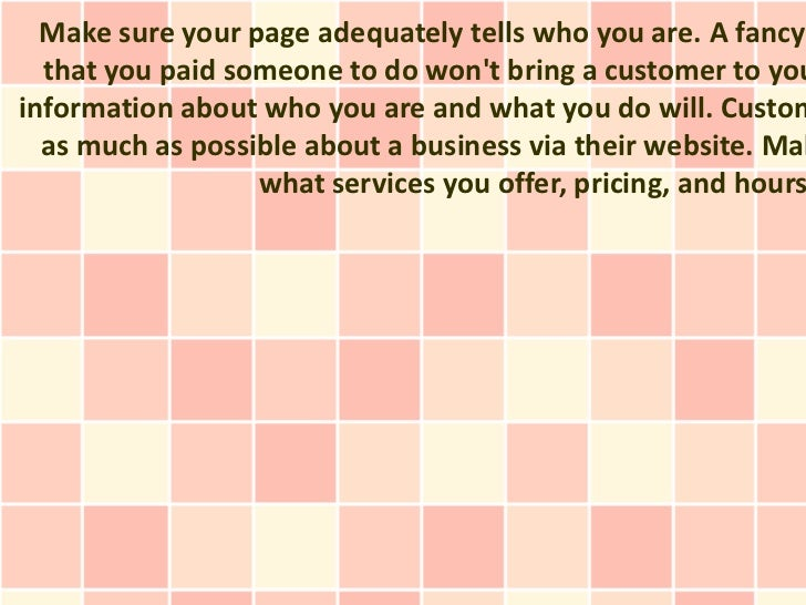 Make sure your page adequately tells who you are. A fancy  that you paid someone to do wont bring a customer to youinforma...