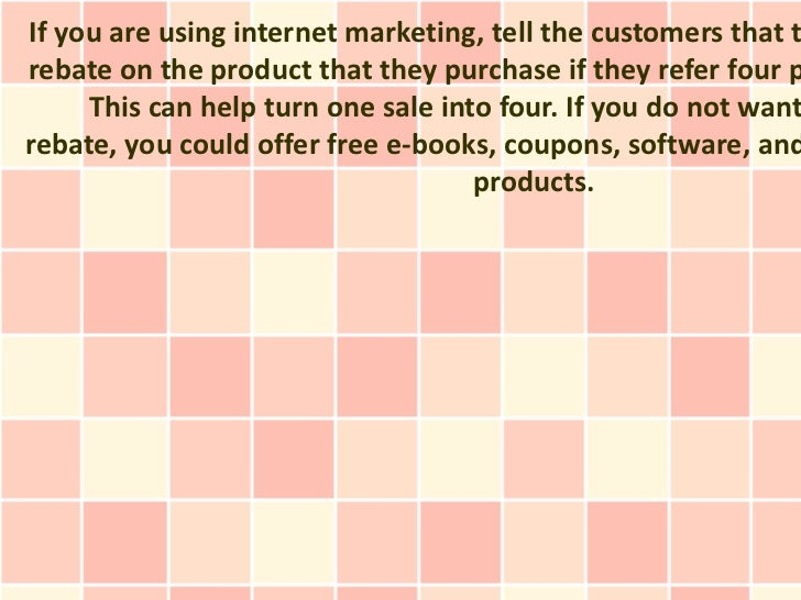 If you are using internet marketing, tell the customers that trebate on the product that they purchase if they refer four ...