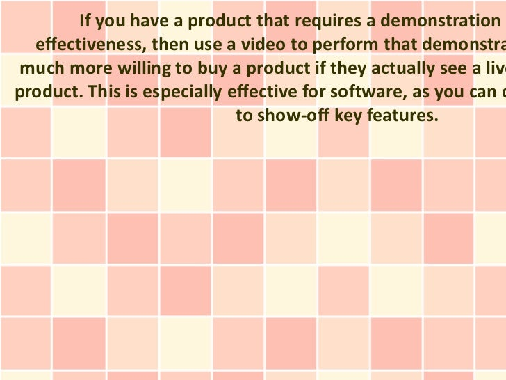 If you have a product that requires a demonstration t  effectiveness, then use a video to perform that demonstra much more...