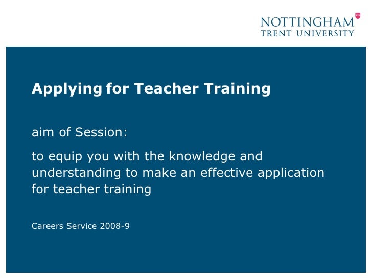 Applying for Teacher Trainingaim of Session:to equip you with the knowledge andunderstanding to make an effective applicat...