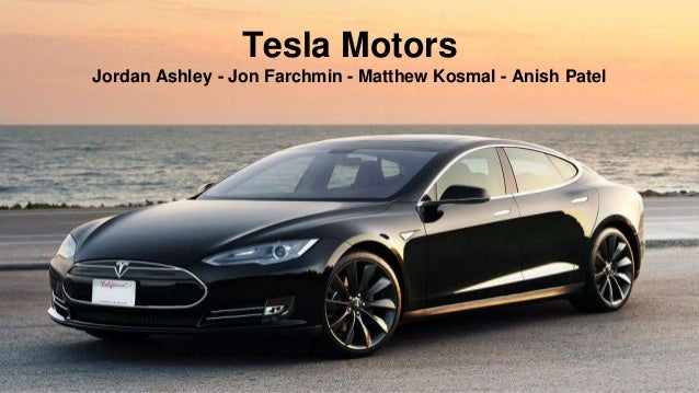 Tesla Motors Jordan Ashley - Jon Farchmin - Matthew Kosmal - Anish Patel