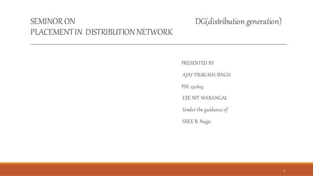 SEMINORON DG(distributiongeneration) PLACEMENTIN DISTRIBUTIONNETWORK PRESENTED BY AJAY PRAKASH SINGH PSE 152603 EEE NIT WA...