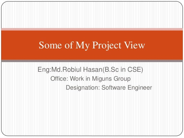 Eng:Md.Robiul Hasan(B.Sc in CSE) Office: Work in Miguns Group Designation: Software Engineer Some of My Project View