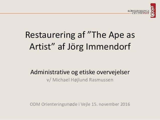 Administrative og etiske overvejelser v/ Michael Højlund Rasmussen ODM Orienteringsmøde i Vejle 15. november 2016 Restaure...