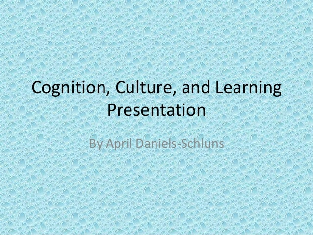 Cognition, Culture, and LearningPresentationBy April Daniels-Schluns