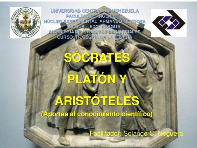 SÓCRATESPLATÓN YARISTÓTELES(Aportes al conocimiento científico)UNIVERSIDAD CENTRAL DE VENEZUELAFACULTAD DE INGENIERÍANÚCLE...