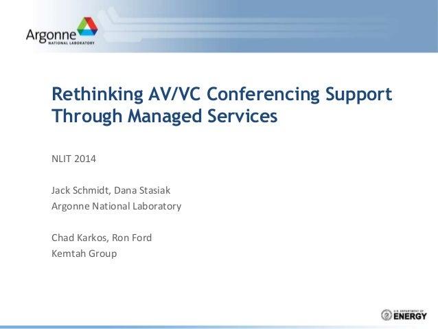 Rethinking AV/VC Conferencing Support Through Managed Services NLIT 2014 Jack Schmidt, Dana Stasiak Argonne National Labor...