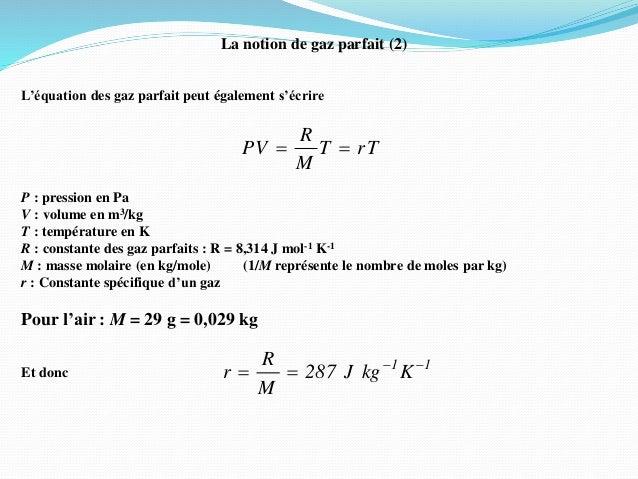 La notion de gaz parfait (2) L'équation des gaz parfait peut également s'écrire P : pression en Pa V : volume en m3/kg T :...