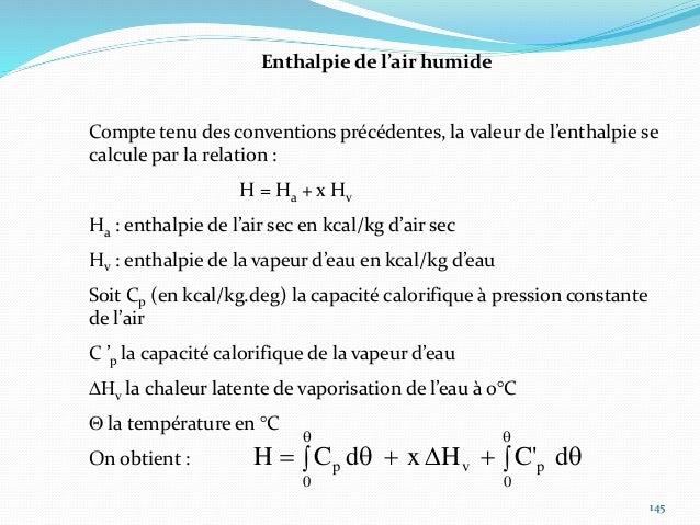 146 En considérant Cp et Cp' constant Cp = 0,241 kcal/kg.deg Cp' = 0,46 kcal/kg.deg DHv = 597 kcal/kg H = 597 x + (0,241 +...