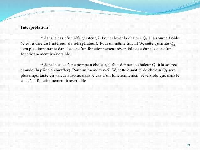 47 Interprétation : * dans le cas d'un réfrigérateur, il faut enlever la chaleur Q2 à la source froide (c'est-à-dire de l'...