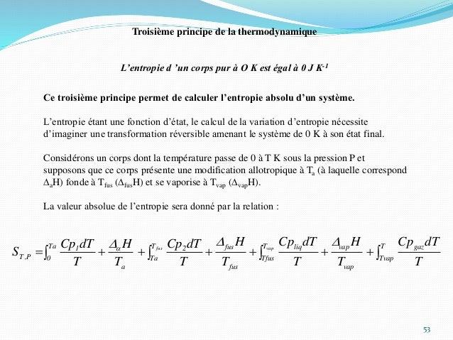 53 Troisième principe de la thermodynamique L'entropie d 'un corps pur à O K est égal à 0 J K-1 Ce troisième principe perm...