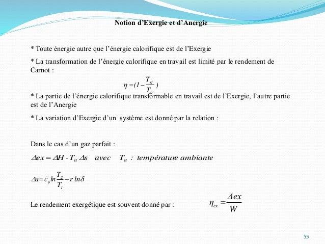 55 Notion d'Exergie et d'Anergie * Toute énergie autre que l'énergie calorifique est de l'Exergie * La transformation de l...