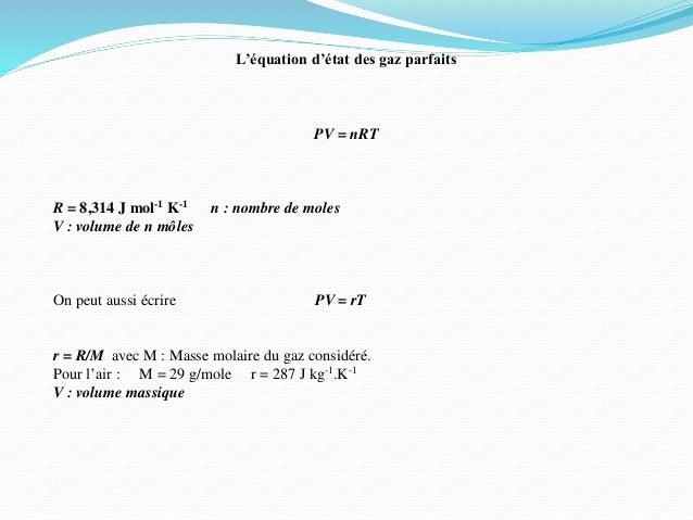 L'équation d'état des gaz parfaits PV = nRT R = 8,314 J mol-1 K-1 n : nombre de moles V : volume de n môles On peut aussi ...