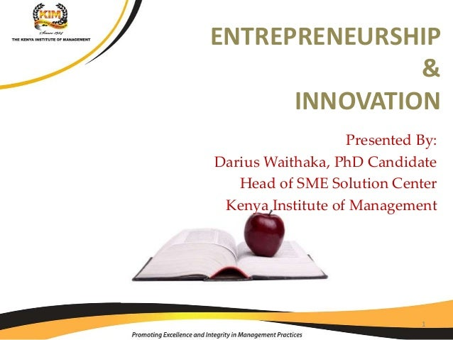Presented By: Darius Waithaka, PhD Candidate Head of SME Solution Center Kenya Institute of Management ENTREPRENEURSHIP & ...