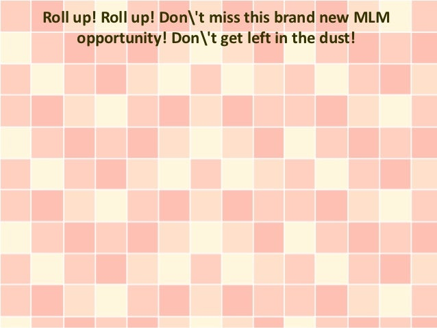 Roll up! Roll up! Dont miss this brand new MLM     opportunity! Dont get left in the dust!