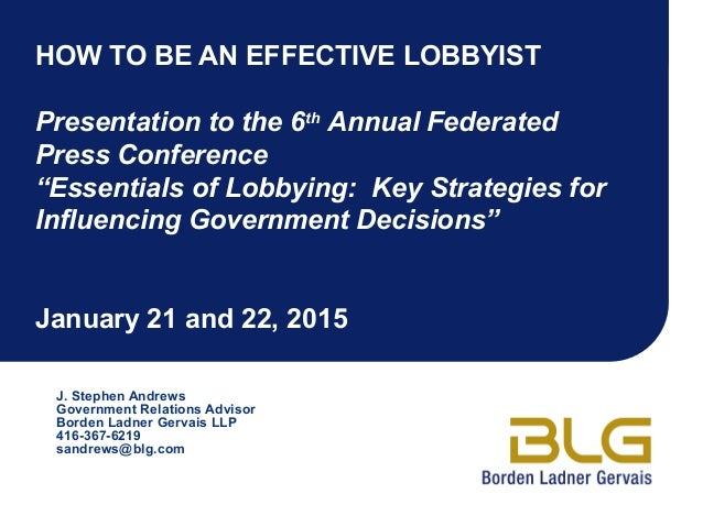 """HOW TO BE AN EFFECTIVE LOBBYIST Presentation to the 6th Annual Federated Press Conference """"Essentials of Lobbying: Key Str..."""