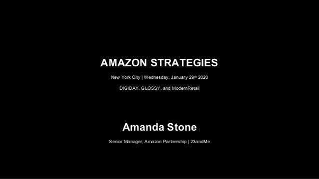 AMAZON STRATEGIES New York City | Wednesday, January 29th 2020 DIGIDAY, GLOSSY, and ModernRetail Amanda Stone Senior Manag...