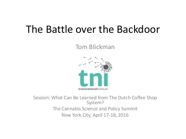 The Battle over the Backdoor Tom Blickman Session: What Can Be Learned from The Dutch Coffee Shop System? The Cannabis Sci...