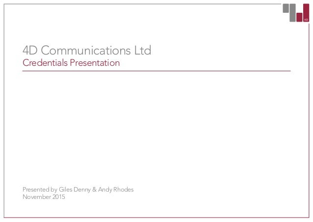 4D CO 4D Communications Ltd Credentials Presentation Presented by Giles Denny & Andy Rhodes November 2015