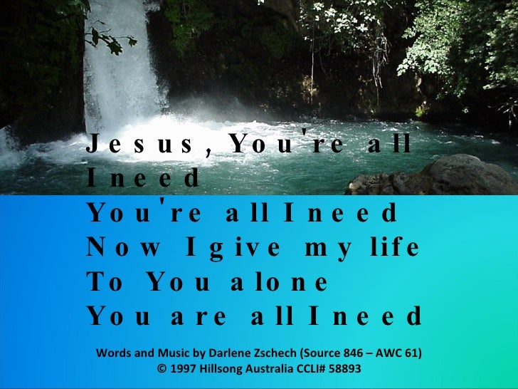 Jesus, You're all I need  You're all I need Now I give my life  To You alone You are all I need  Words and Music by Darlen...