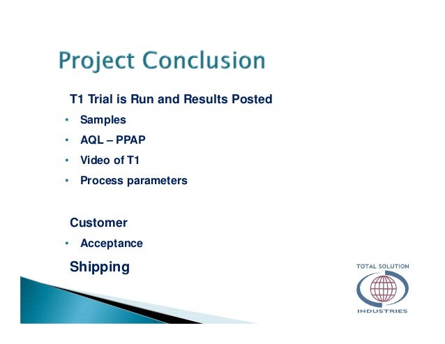 T1 Trial is Run and Results Posted • Samples • AQL – PPAP • Video of T1 • Process parameters Customer • Acceptance Shipping