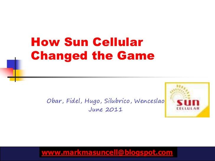 How Sun CellularChanged the Game  Obar, Fidel, Hugo, Silubrico, Wenceslao                June 2011 www.markmasuncell@blogs...
