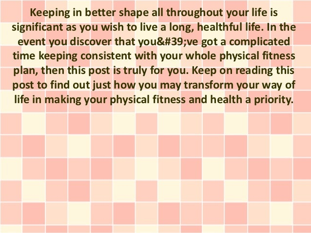Keeping in better shape all throughout your life issignificant as you wish to live a long, healthful life. In the event yo...