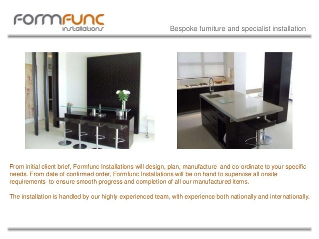 From initial client brief, Formfunc Installations will design, plan, manufacture and co-ordinate to your specific needs. F...