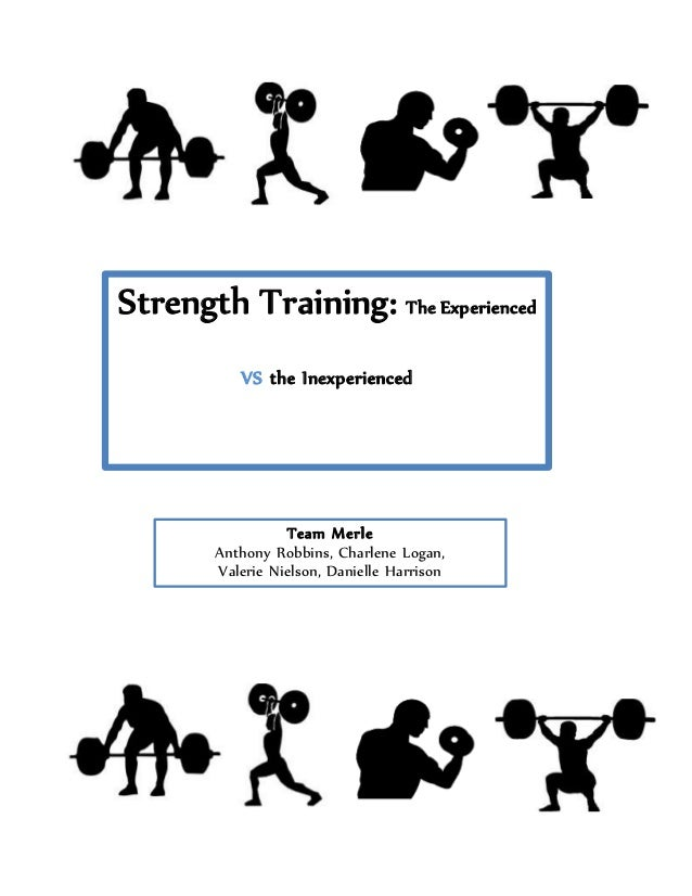 Strength Training: The Experienced VS the Inexperienced Team Merle Anthony Robbins, Charlene Logan, Valerie Nielson, Danie...