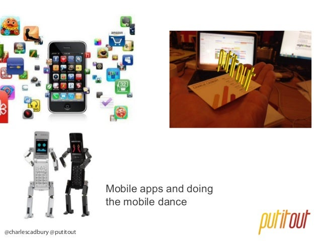 Mobile apps and doing the mobile dance @charlescadbury @putitout