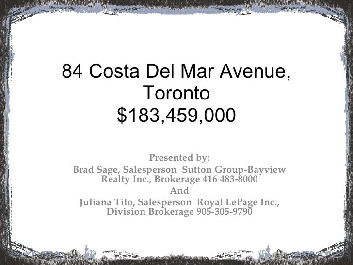 84 Costa Del Mar Avenue, Toronto $183,459,000 Presented by: Brad Sage, Salesperson  Sutton Group-Bayview Realty Inc., Brok...