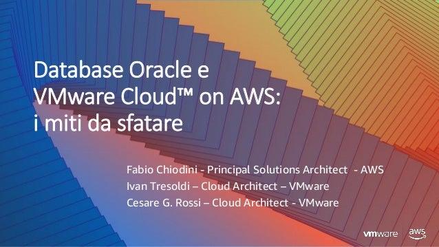 Database Oracle e VMware Cloud™ on AWS: i miti da sfatare Fabio Chiodini - Principal Solutions Architect - AWS Ivan Tresol...