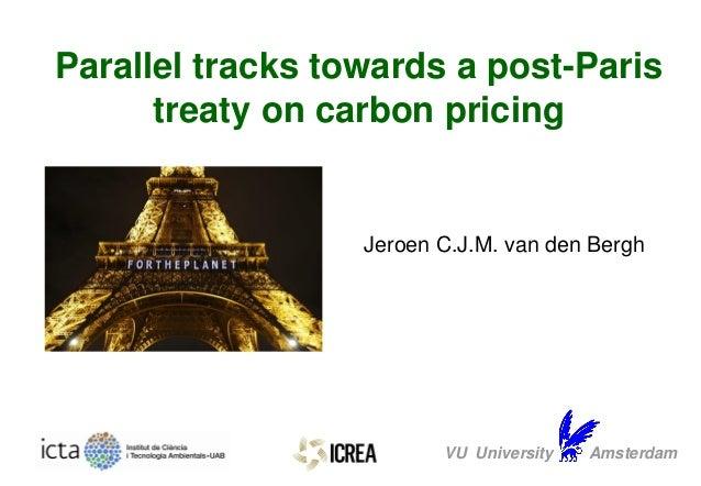 Jeroen C.J.M. van den Bergh VU University Amsterdam Parallel tracks towards a post-Paris treaty on carbon pricing
