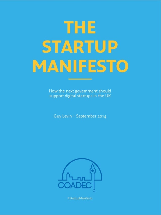 THE  STARTUP  MANIFESTO  How the next government should  support digital startups in the UK  Guy Levin – September 2014  #...