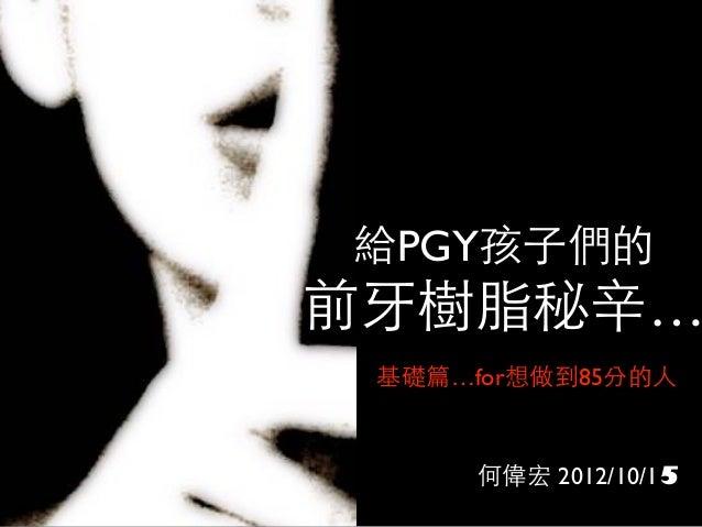 給PGY孩⼦子們的 前⽛牙樹脂秘⾟辛… 何偉宏 2012/10/15 基礎篇…for想做到85分的⼈人