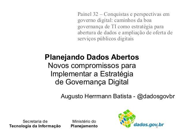 Planejando Dados Abertos Novos compromissos para Implementar a Estratégia de Governança Digital Augusto Herrmann Batista -...