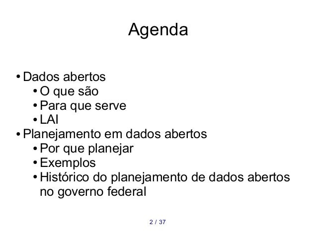 Agenda ● Dados abertos ● O que são ● Para que serve ● LAI ● Planejamento em dados abertos ● Por que planejar ● Exemplos ● ...