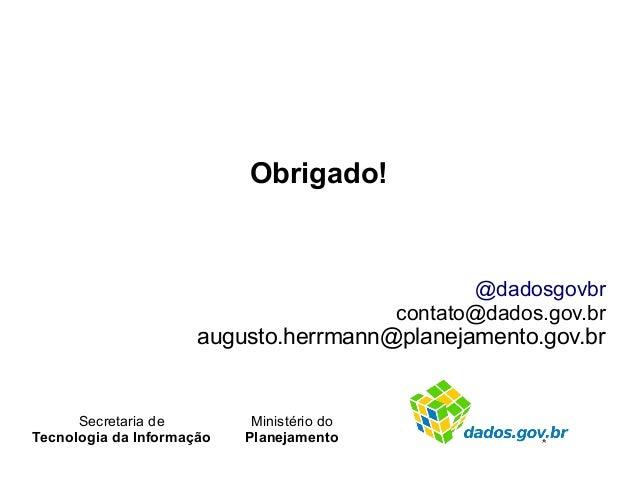 Obrigado! @dadosgovbr contato@dados.gov.br augusto.herrmann@planejamento.gov.br Secretaria de Tecnologia da Informação Min...