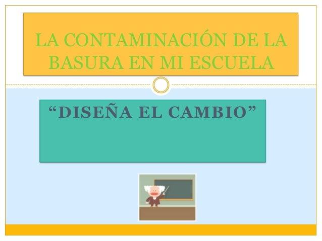 """LA CONTAMINACIÓN DE LA BASURA EN MI ESCUELA """"DISEÑA EL CAMBIO"""""""