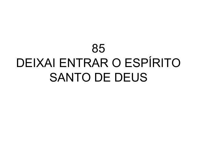 85 DEIXAI ENTRAR O ESPÍRITO SANTO DE DEUS