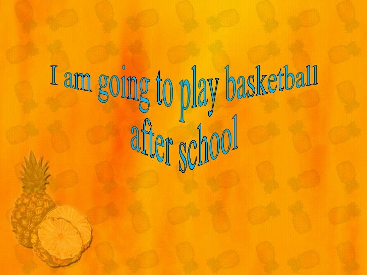 I am going to play basketball after school