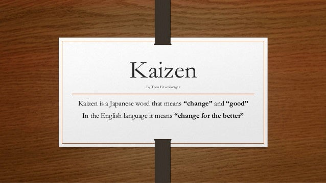 "KaizenBy Tom Fitzenberger Kaizen is a Japanese word that means ""change"" and ""good"" In the English language it means ""chang..."