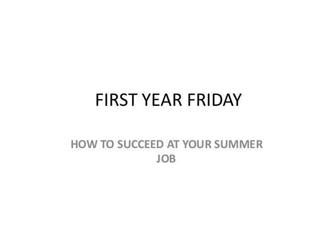 FIRST YEAR FRIDAY HOW TO SUCCEED AT YOUR SUMMER JOB