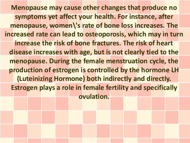 Menopause may cause other changes that produce no    symptoms yet affect your health. For instance, after  menopause, wome...
