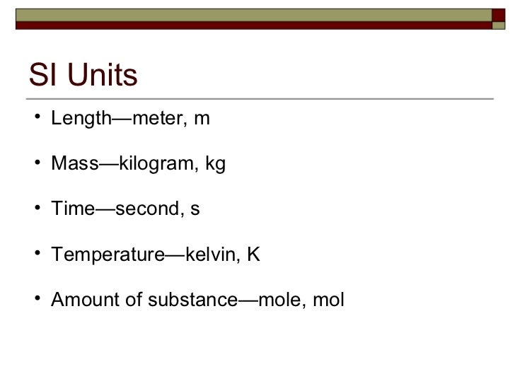 SI Units <ul><ul><li>Length—meter, m </li></ul></ul><ul><ul><li>Mass—kilogram, kg </li></ul></ul><ul><ul><li>Time—second, ...