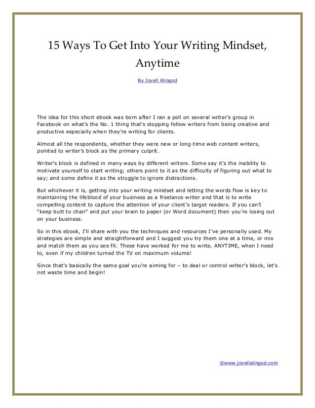 15 Ways To Get Into Your Writing Mindset, Anytime By Jovell Alingod The idea for this short ebook was born after I ran a p...