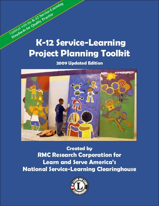 K-12 Service-LearningProject Planning Toolkit2009 Updated EditionCreated byRMC Research Corporation forLearn and Serve Ame...
