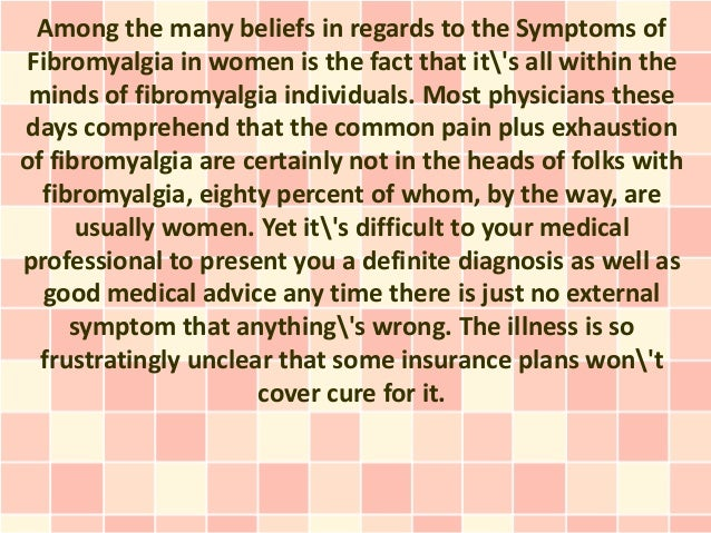 Among the many beliefs in regards to the Symptoms ofFibromyalgia in women is the fact that its all within the minds of fib...