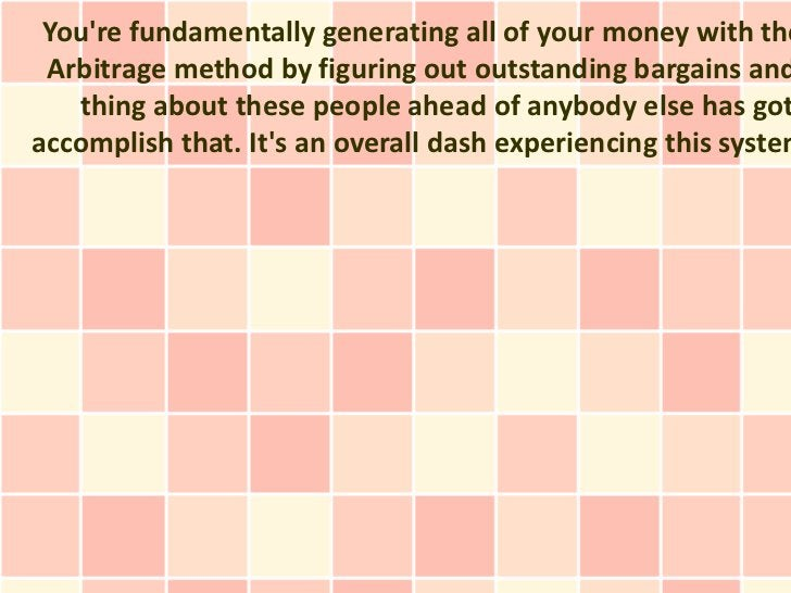 Youre fundamentally generating all of your money with the Arbitrage method by figuring out outstanding bargains and   thin...